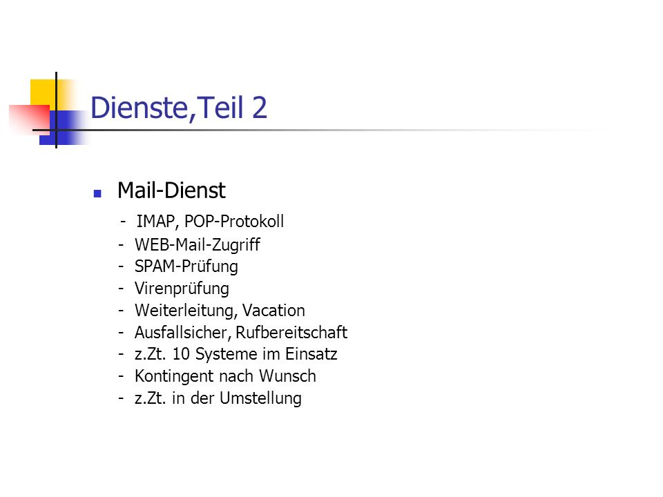 Dienste,Teil 2 Mail-Dienst - IMAP, POP-Protokoll - WEB-Mail-Zugriff - SPAM-Prüfung - Virenprüfung - Weiterleitung, Vacation - Ausfallsicher, Rufbereitschaft - z.Zt.