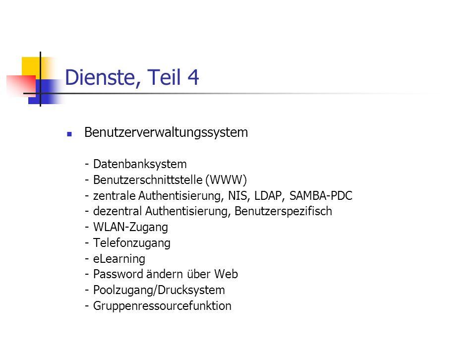 Dienste, Teil 4 Benutzerverwaltungssystem - Datenbanksystem - Benutzerschnittstelle (WWW) - zentrale Authentisierung, NIS, LDAP, SAMBA-PDC - dezentral Authentisierung, Benutzerspezifisch - WLAN-Zugang - Telefonzugang - eLearning - Password ändern über Web - Poolzugang/Drucksystem - Gruppenressourcefunktion
