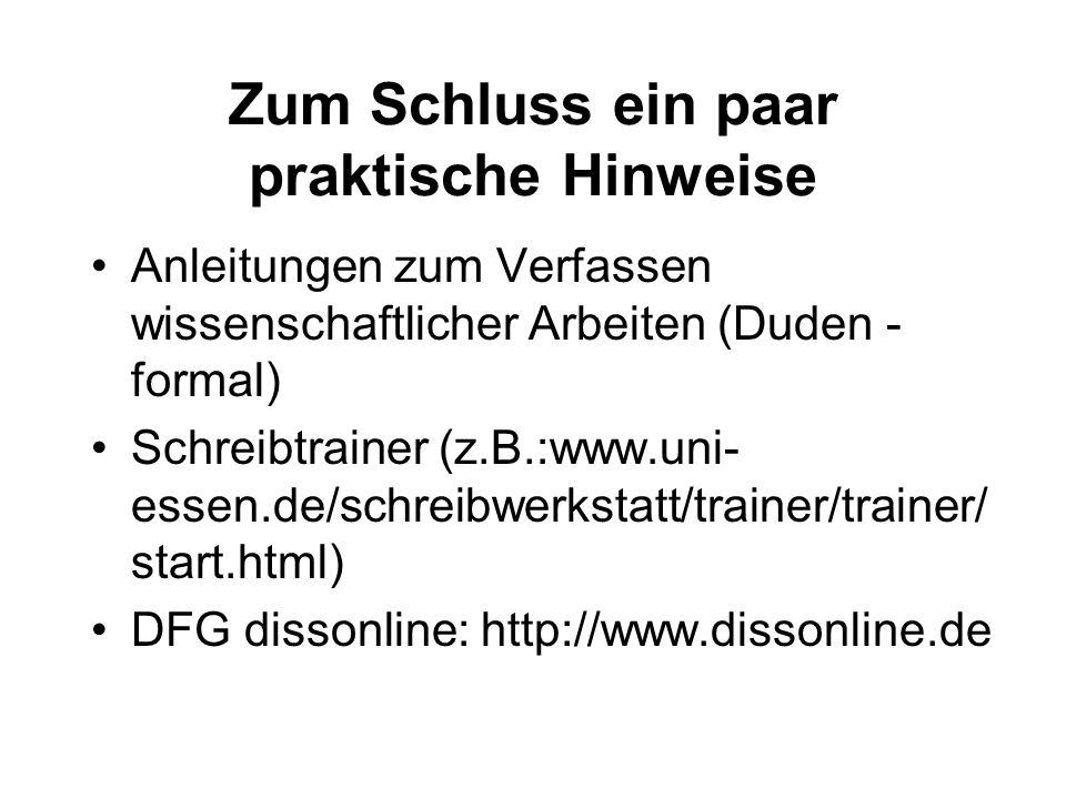 Zum Schluss ein paar praktische Hinweise Anleitungen zum Verfassen wissenschaftlicher Arbeiten (Duden - formal) Schreibtrainer (z.B.:www.uni- essen.de/schreibwerkstatt/trainer/trainer/ start.html) DFG dissonline: http://www.dissonline.de