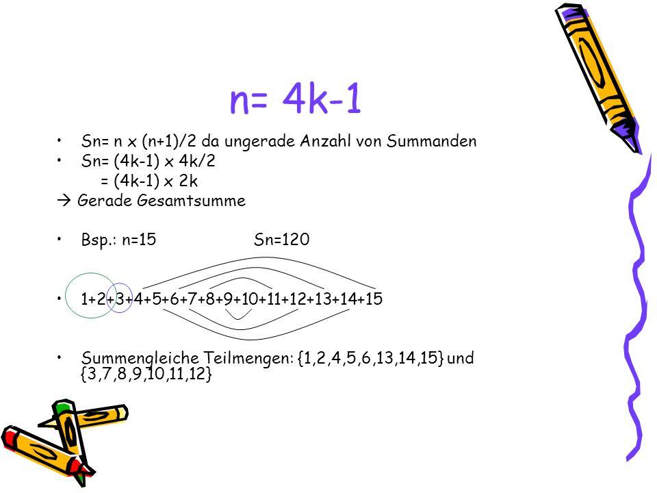 n= 4k-1 Sn= n x (n+1)/2 da ungerade Anzahl von Summanden Sn= (4k-1) x 4k/2 = (4k-1) x 2k Gerade Gesamtsumme Bsp.: n=15Sn=120 1+2+3+4+5+6+7+8+9+10+11+12+13+14+15 Summengleiche Teilmengen: {1,2,4,5,6,13,14,15} und {3,7,8,9,10,11,12}