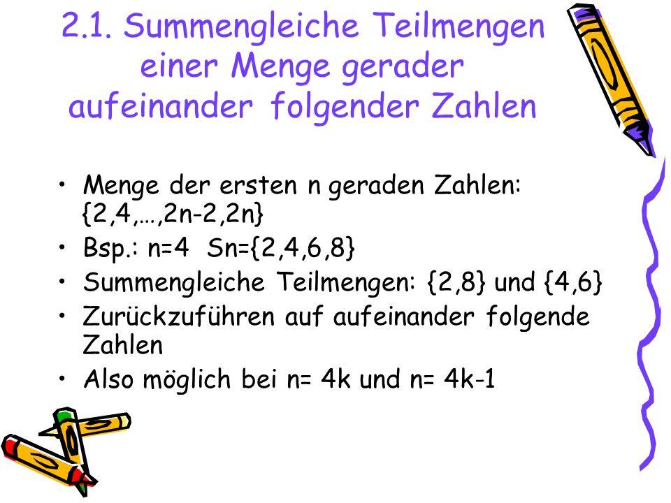 2.1. Summengleiche Teilmengen einer Menge gerader aufeinander folgender Zahlen Menge der ersten n geraden Zahlen: {2,4,…,2n-2,2n} Bsp.: n=4 Sn={2,4,6,