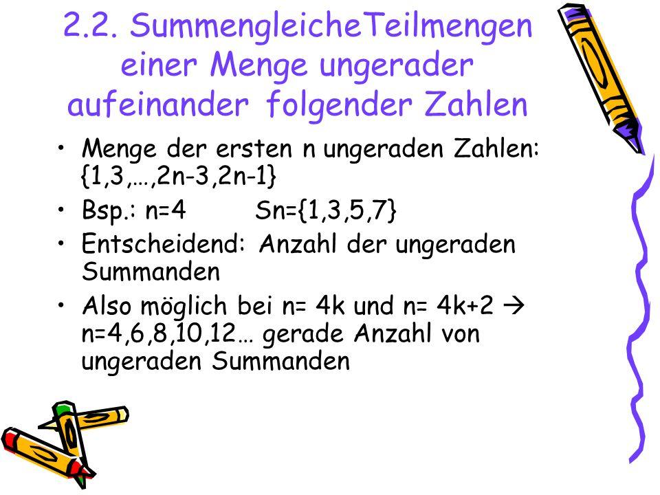 2.2. SummengleicheTeilmengen einer Menge ungerader aufeinander folgender Zahlen Menge der ersten n ungeraden Zahlen: {1,3,…,2n-3,2n-1} Bsp.: n=4Sn={1,