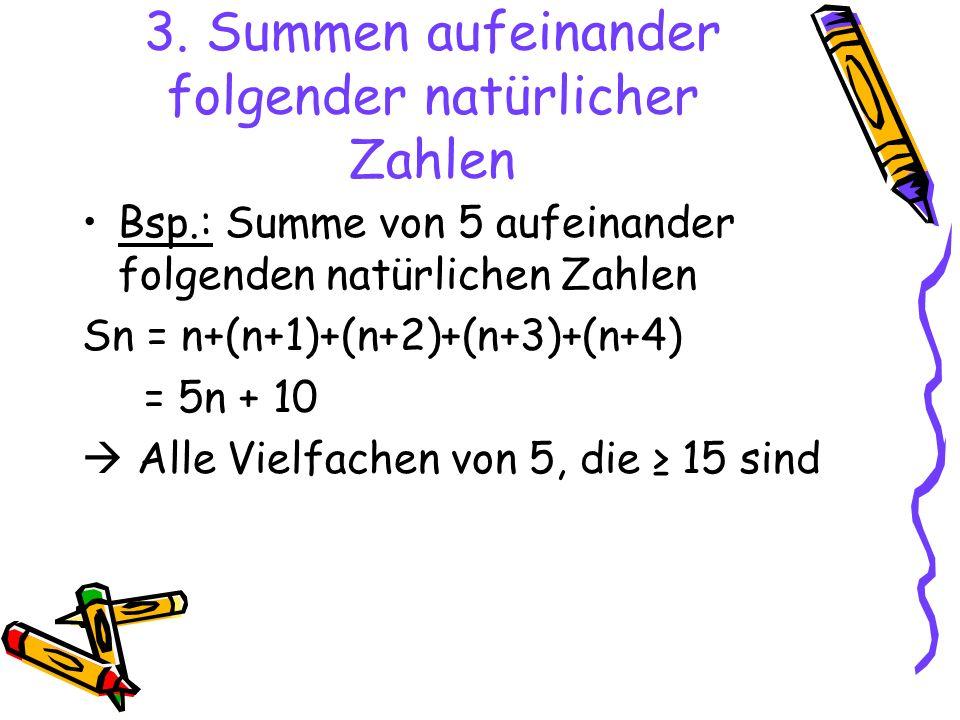 3. Summen aufeinander folgender natürlicher Zahlen Bsp.: Summe von 5 aufeinander folgenden natürlichen Zahlen Sn = n+(n+1)+(n+2)+(n+3)+(n+4) = 5n + 10