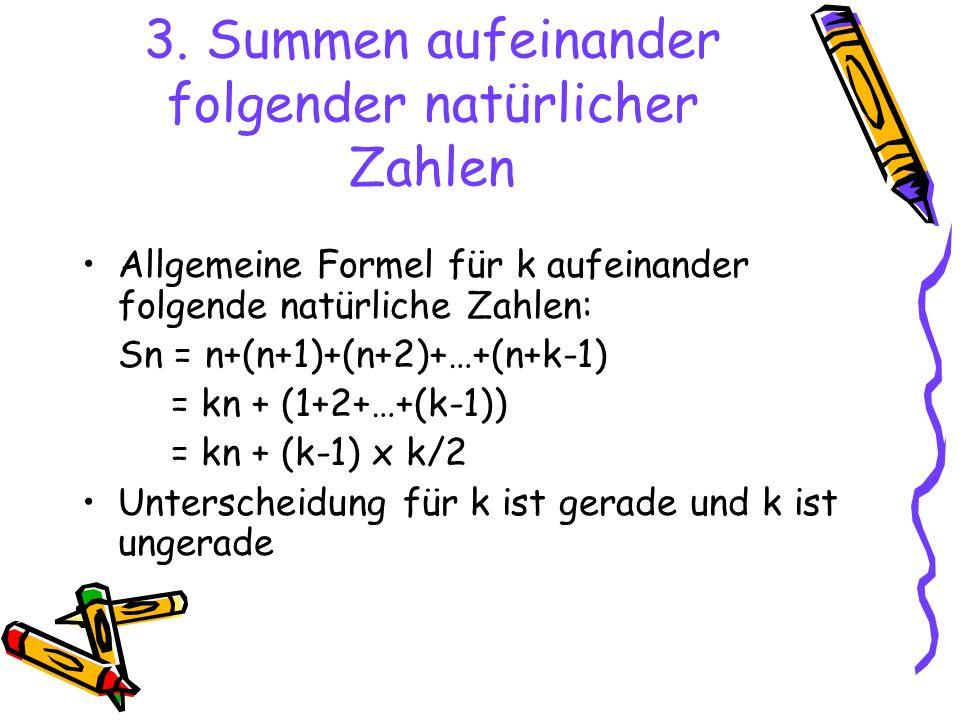 3. Summen aufeinander folgender natürlicher Zahlen Allgemeine Formel für k aufeinander folgende natürliche Zahlen: Sn = n+(n+1)+(n+2)+…+(n+k-1) = kn +