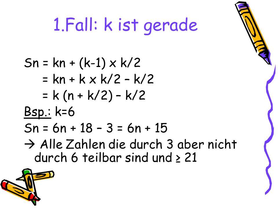 1.Fall: k ist gerade Sn = kn + (k-1) x k/2 = kn + k x k/2 – k/2 = k (n + k/2) – k/2 Bsp.: k=6 Sn = 6n + 18 – 3 = 6n + 15 Alle Zahlen die durch 3 aber nicht durch 6 teilbar sind und 21