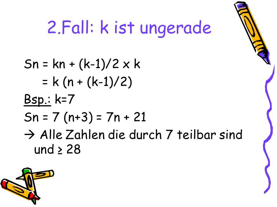 2.Fall: k ist ungerade Sn = kn + (k-1)/2 x k = k (n + (k-1)/2) Bsp.: k=7 Sn = 7 (n+3) = 7n + 21 Alle Zahlen die durch 7 teilbar sind und 28