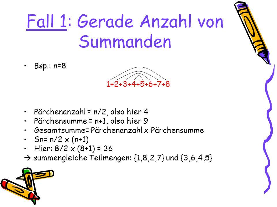 Fall 1: Gerade Anzahl von Summanden Bsp.: n=10 1+2+3+4+5+6+7+8+9+10 Sn= n/2(n+1) Sn= 10/2 (10+1) = 55 Gerade Anzahl von Summanden aber ungerade Gesamtsumme keine summengleichen Teilmengen möglich D.h.