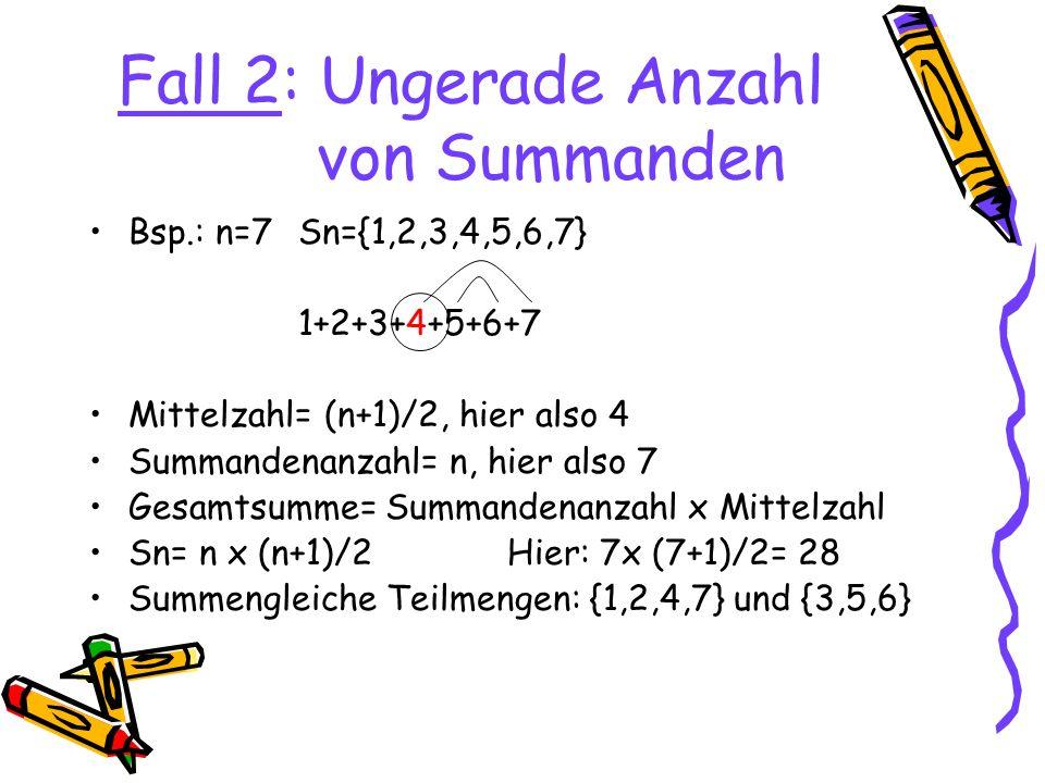 Fall 2: Ungerade Anzahl von Summanden Bsp.: n=7Sn={1,2,3,4,5,6,7} 1+2+3+4+5+6+7 Mittelzahl= (n+1)/2, hier also 4 Summandenanzahl= n, hier also 7 Gesamtsumme= Summandenanzahl x Mittelzahl Sn= n x (n+1)/2Hier: 7x (7+1)/2= 28 Summengleiche Teilmengen: {1,2,4,7} und {3,5,6}