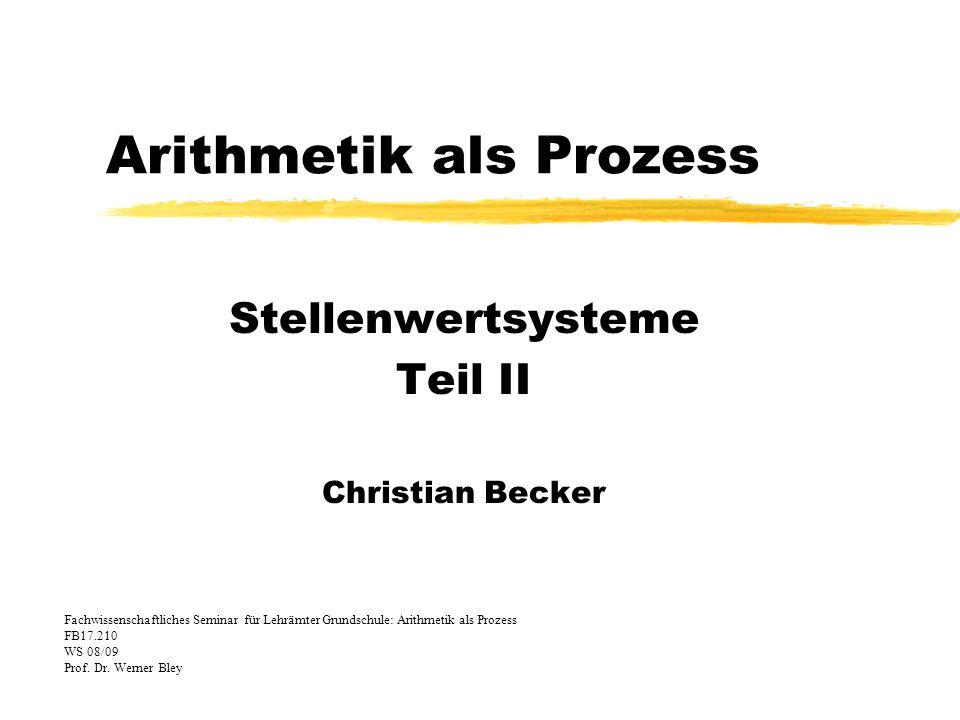 Arithmetik als Prozess Stellenwertsysteme Teil II Christian Becker Fachwissenschaftliches Seminar für Lehrämter Grundschule: Arithmetik als Prozess FB17.210 WS 08/09 Prof.