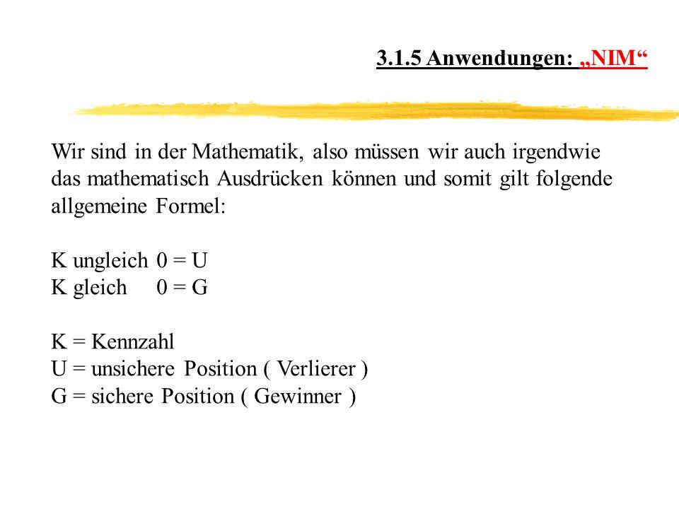 3.1.5 Anwendungen: NIM Wir sind in der Mathematik, also müssen wir auch irgendwie das mathematisch Ausdrücken können und somit gilt folgende allgemeine Formel: K ungleich 0 = U K gleich 0 = G K = Kennzahl U = unsichere Position ( Verlierer ) G = sichere Position ( Gewinner )