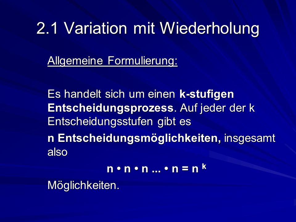 2.1 Variation mit Wiederholung Allgemeine Formulierung: Es handelt sich um einen k-stufigen Entscheidungsprozess. Auf jeder der k Entscheidungsstufen