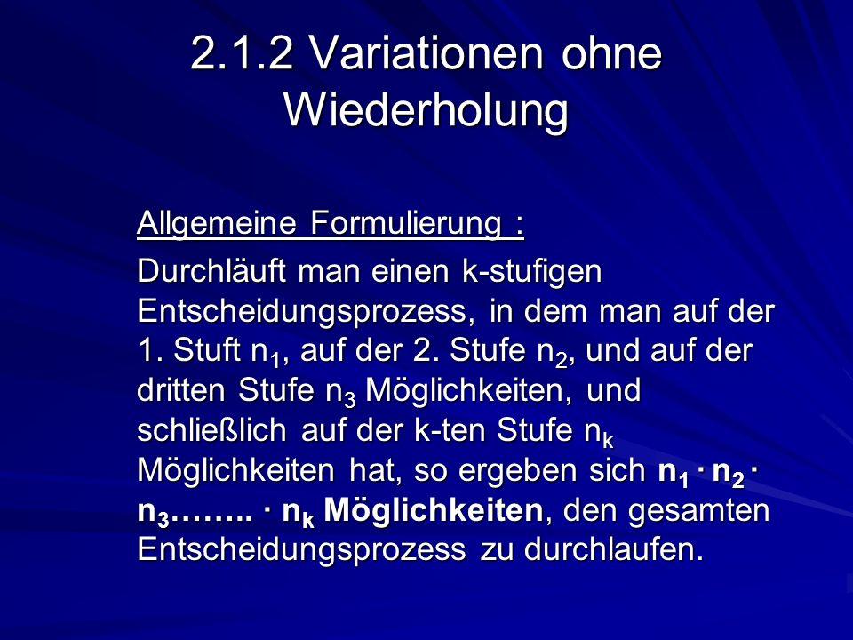 2.1.2 Variationen ohne Wiederholung Allgemeine Formulierung : Durchläuft man einen k-stufigen Entscheidungsprozess, in dem man auf der 1. Stuft n 1, a