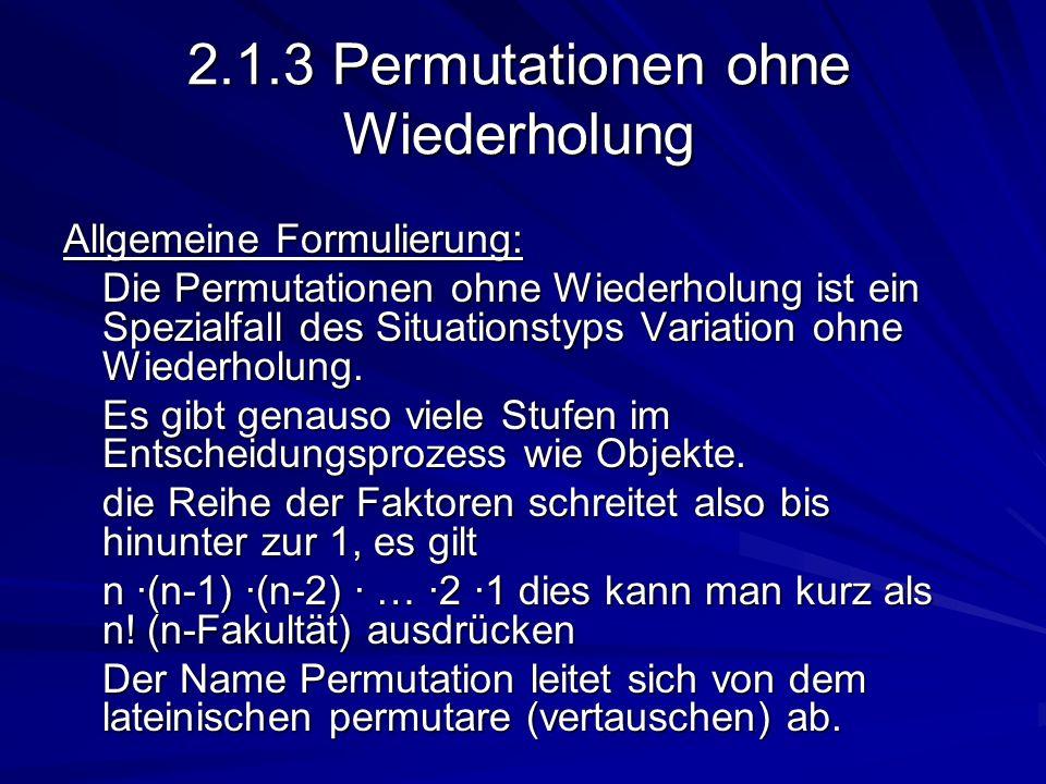 2.1.3 Permutationen ohne Wiederholung Allgemeine Formulierung: Die Permutationen ohne Wiederholung ist ein Spezialfall des Situationstyps Variation oh