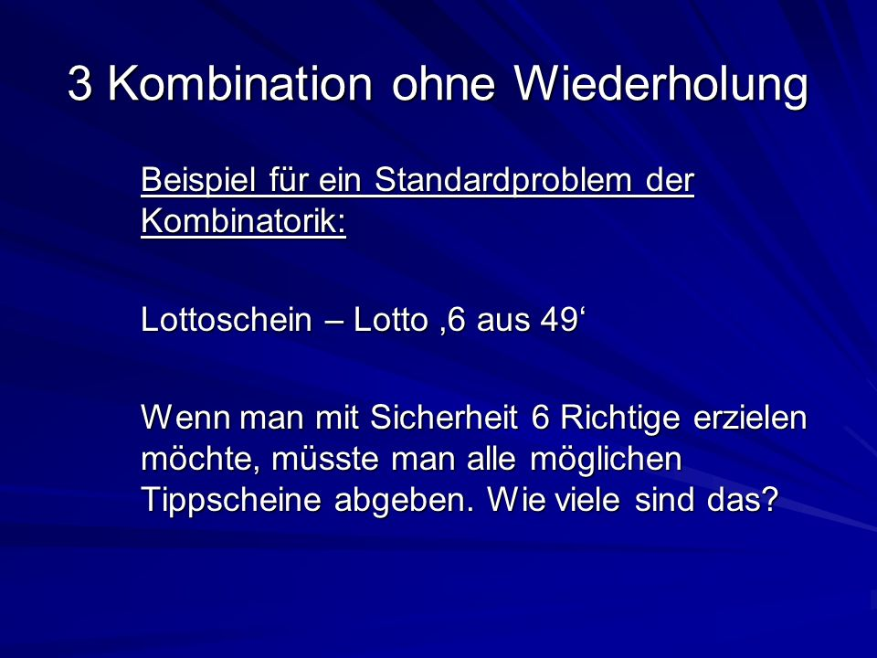 3 Kombination ohne Wiederholung Beispiel für ein Standardproblem der Kombinatorik: Lottoschein – Lotto,6 aus 49 Wenn man mit Sicherheit 6 Richtige erz