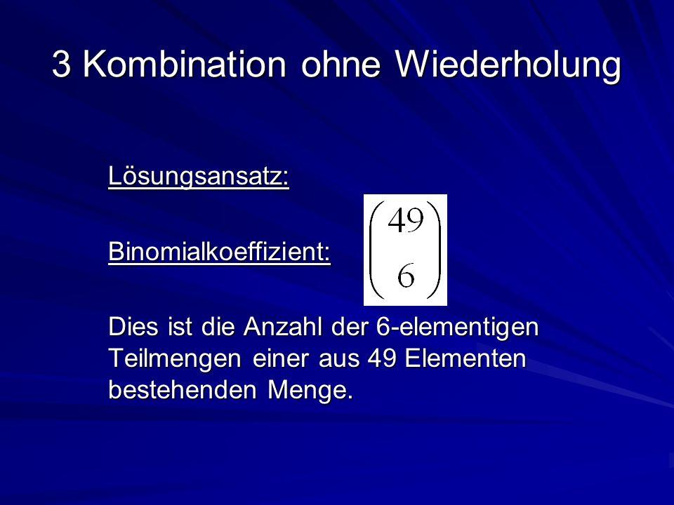 3 Kombination ohne Wiederholung Lösungsansatz:Binomialkoeffizient: Dies ist die Anzahl der 6-elementigen Teilmengen einer aus 49 Elementen bestehenden