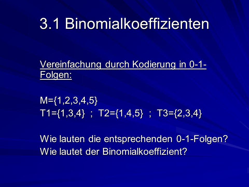 3.1 Binomialkoeffizienten Vereinfachung durch Kodierung in 0-1- Folgen: M={1,2,3,4,5} T1={1,3,4} ; T2={1,4,5} ; T3={2,3,4} Wie lauten die entsprechend