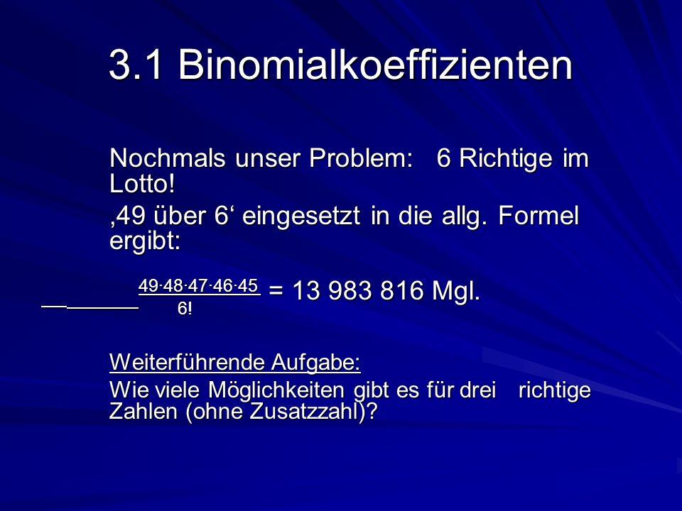 3.1 Binomialkoeffizienten Nochmals unser Problem: 6 Richtige im Lotto! Nochmals unser Problem: 6 Richtige im Lotto!,49 über 6 eingesetzt in die allg.