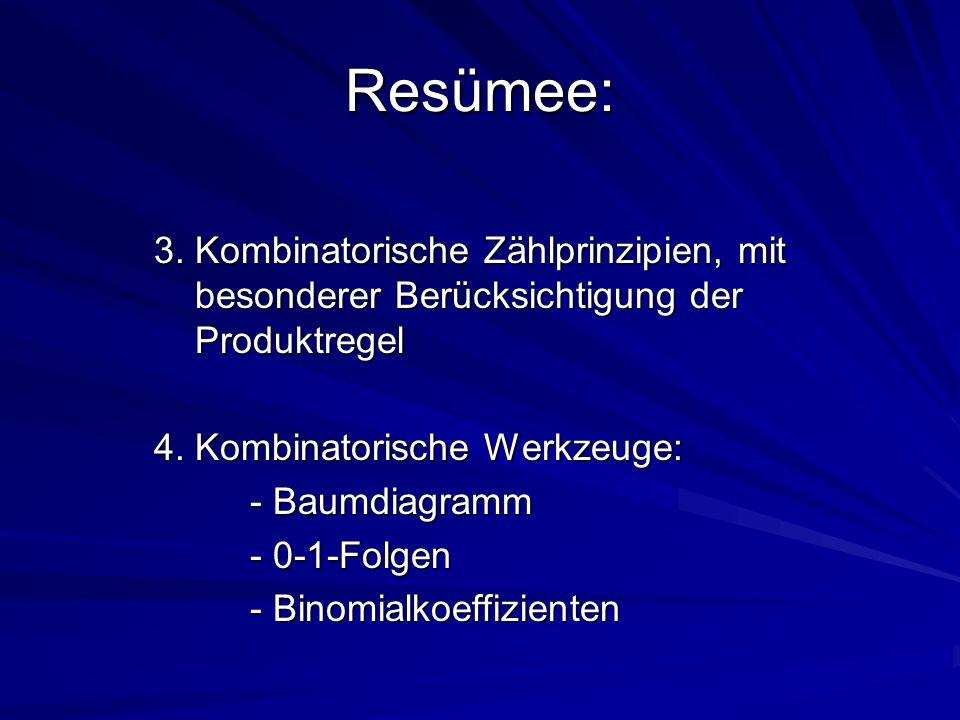 Resümee: 3. Kombinatorische Zählprinzipien, mit besonderer Berücksichtigung der Produktregel 4. Kombinatorische Werkzeuge: - Baumdiagramm - 0-1-Folgen