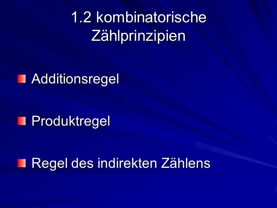 1.2 kombinatorische Zählprinzipien Additionsregel Additionsregel Produktregel Produktregel Regel des indirekten Zählens Regel des indirekten Zählens