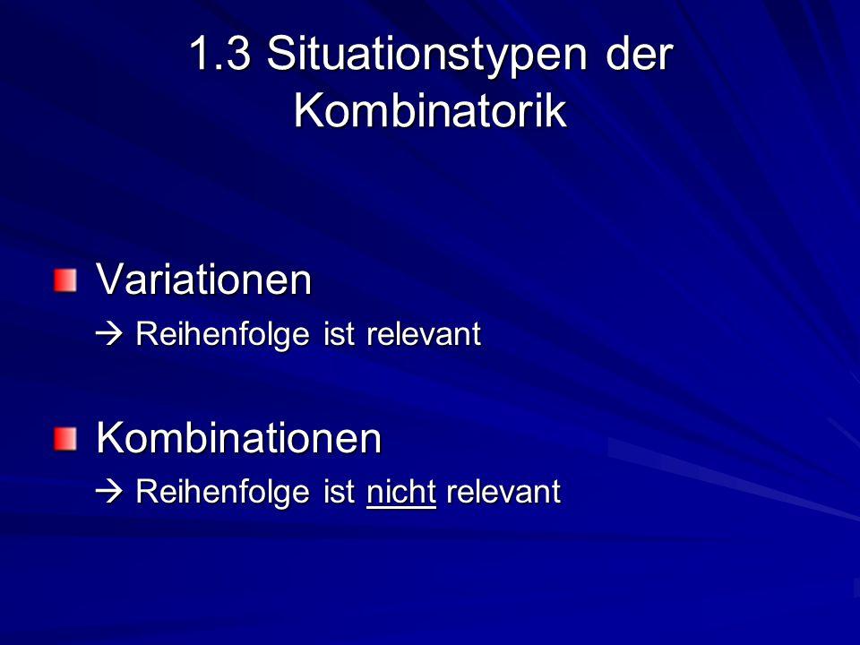 1.3 Situationstypen der Kombinatorik Variationen Variationen Reihenfolge ist relevant Reihenfolge ist relevant Kombinationen Kombinationen Reihenfolge