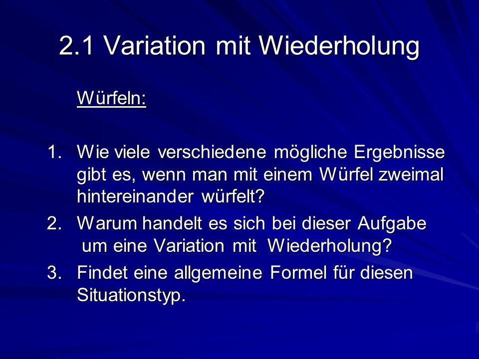 2.1 Variation mit Wiederholung Würfeln: 1. Wie viele verschiedene mögliche Ergebnisse gibt es, wenn man mit einem Würfel zweimal hintereinander würfel