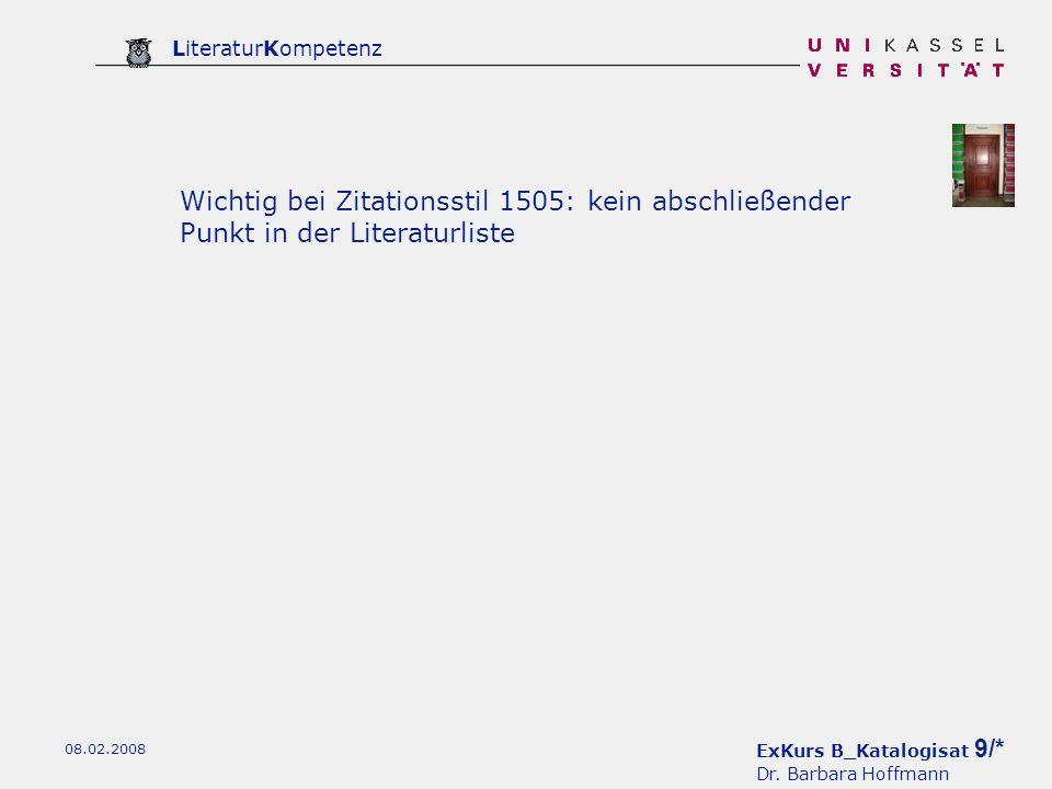 ExKurs B_Katalogisat 9/* Dr. Barbara Hoffmann LiteraturKompetenz 08.02.2008 Wichtig bei Zitationsstil 1505: kein abschließender Punkt in der Literatur