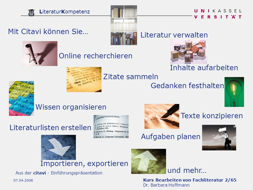 Kurs Bearbeiten von Fachliteratur 2/65 Dr. Barbara Hoffmann LiteraturKompetenz 07.04.2008 Mit Citavi können Sie… Literatur verwalten Online recherchie