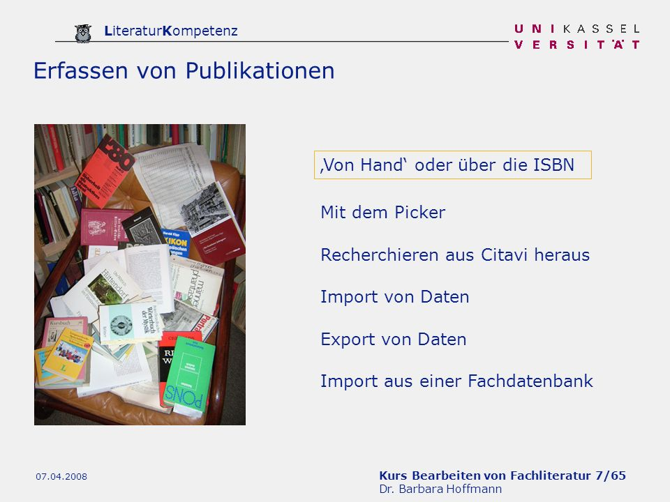Kurs Bearbeiten von Fachliteratur 7/65 Dr. Barbara Hoffmann LiteraturKompetenz 07.04.2008 Von Hand oder über die ISBN Mit dem Picker Recherchieren aus