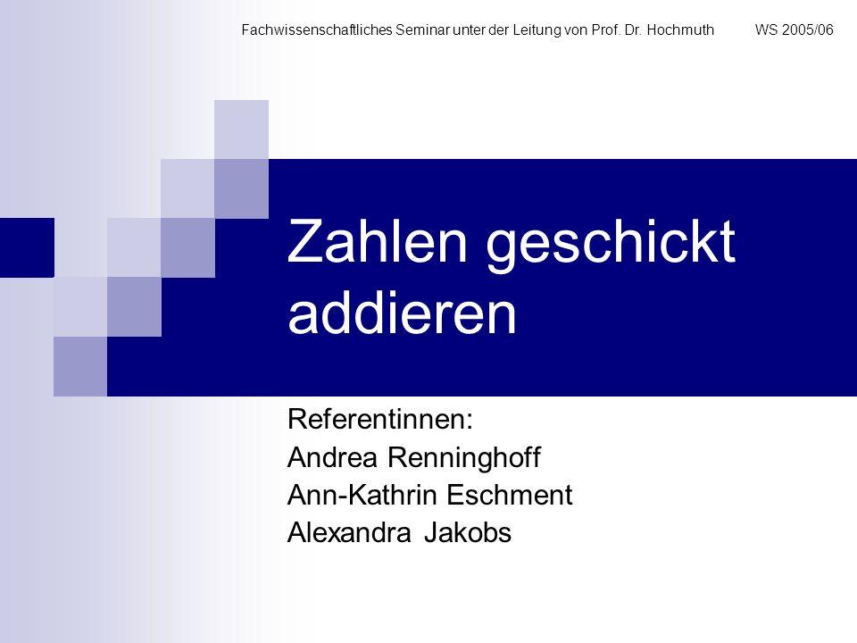 Zahlen geschickt addieren Referentinnen: Andrea Renninghoff Ann-Kathrin Eschment Alexandra Jakobs Fachwissenschaftliches Seminar unter der Leitung von
