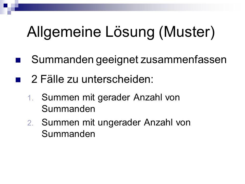 Allgemeine Lösung (Muster) Summanden geeignet zusammenfassen 2 Fälle zu unterscheiden: 1. Summen mit gerader Anzahl von Summanden 2. Summen mit ungera