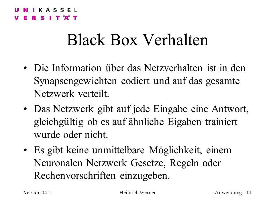 Version 04.1Heinrich WernerAnwendung 11 Black Box Verhalten Die Information über das Netzverhalten ist in den Synapsengewichten codiert und auf das gesamte Netzwerk verteilt.