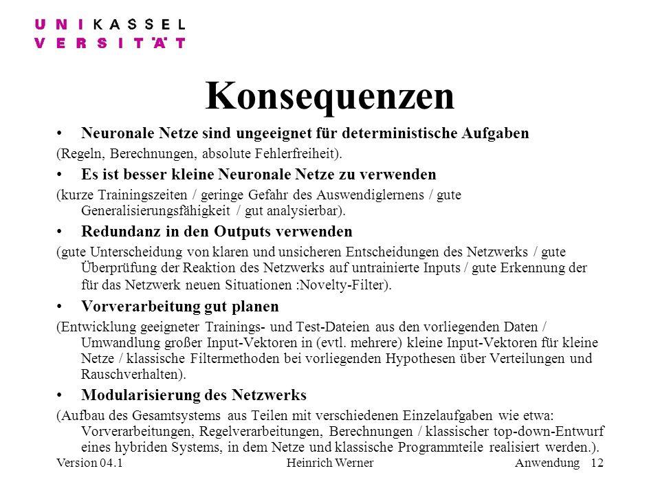Version 04.1Heinrich WernerAnwendung 12 Konsequenzen Neuronale Netze sind ungeeignet für deterministische Aufgaben (Regeln, Berechnungen, absolute Fehlerfreiheit).