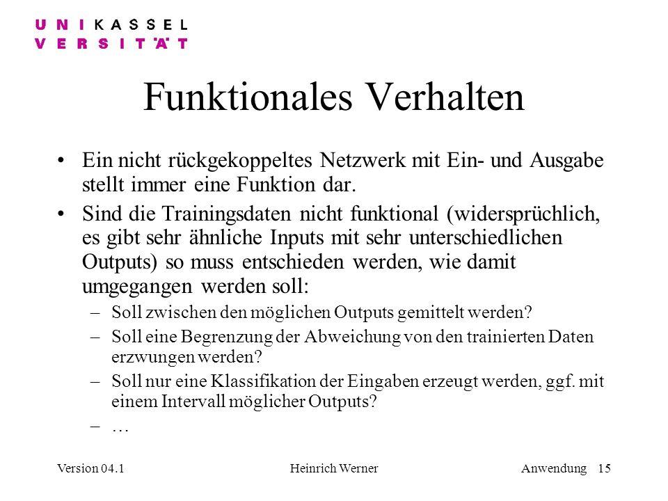 Version 04.1Heinrich WernerAnwendung 15 Funktionales Verhalten Ein nicht rückgekoppeltes Netzwerk mit Ein- und Ausgabe stellt immer eine Funktion dar.