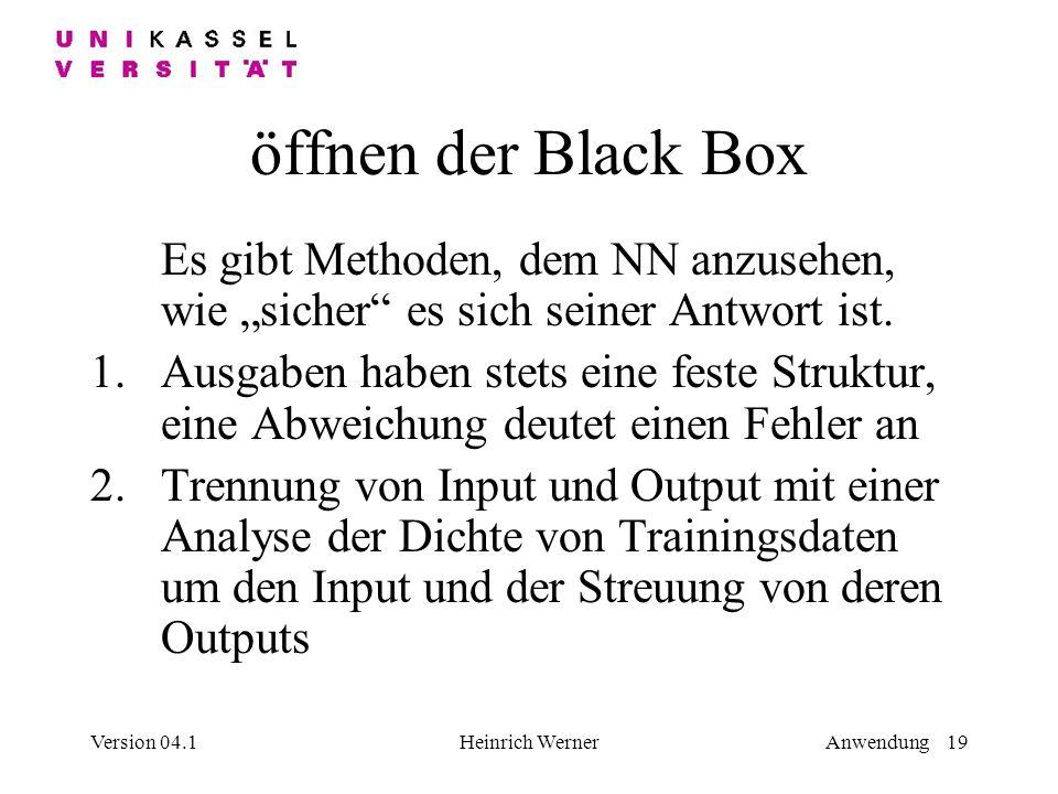 Version 04.1Heinrich WernerAnwendung 19 öffnen der Black Box Es gibt Methoden, dem NN anzusehen, wie sicher es sich seiner Antwort ist.
