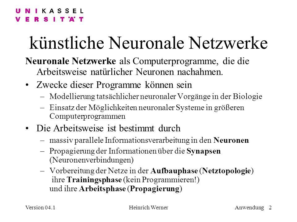 Version 04.1Heinrich WernerAnwendung 2 künstliche Neuronale Netzwerke Neuronale Netzwerke als Computerprogramme, die die Arbeitsweise natürlicher Neuronen nachahmen.