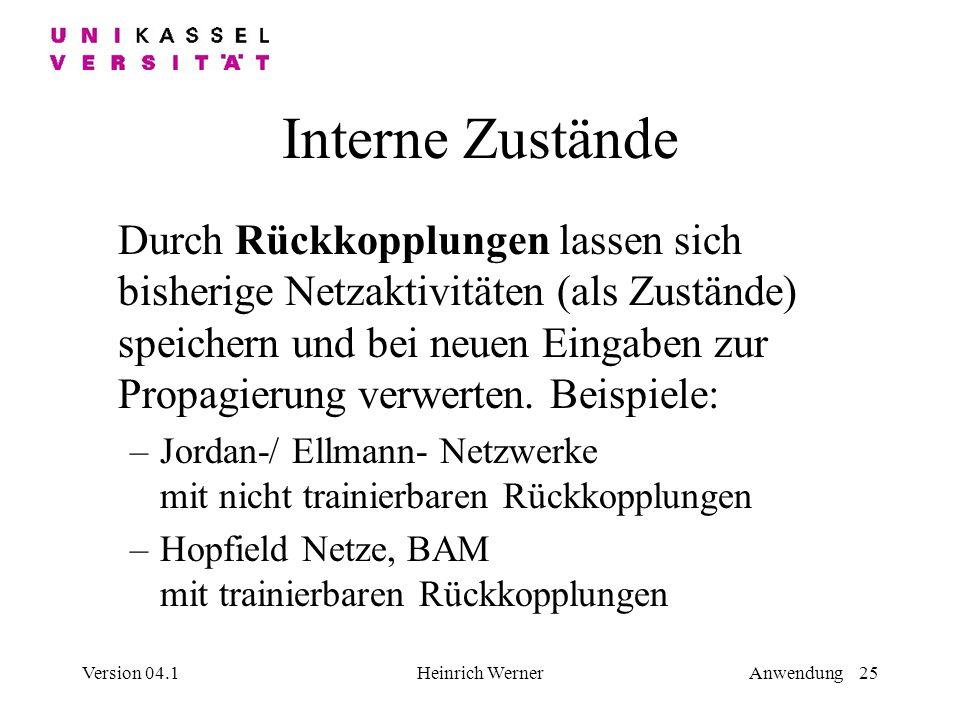 Version 04.1Heinrich WernerAnwendung 25 Interne Zustände Durch Rückkopplungen lassen sich bisherige Netzaktivitäten (als Zustände) speichern und bei neuen Eingaben zur Propagierung verwerten.