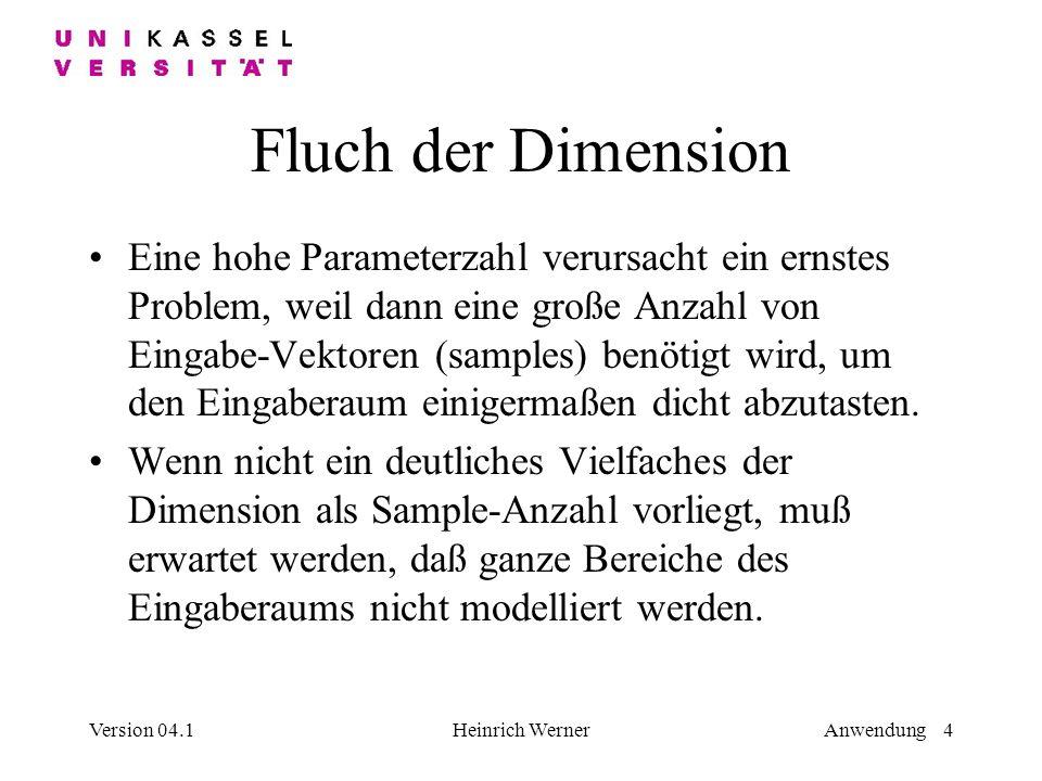 Version 04.1Heinrich WernerAnwendung 4 Fluch der Dimension Eine hohe Parameterzahl verursacht ein ernstes Problem, weil dann eine große Anzahl von Eingabe-Vektoren (samples) benötigt wird, um den Eingaberaum einigermaßen dicht abzutasten.
