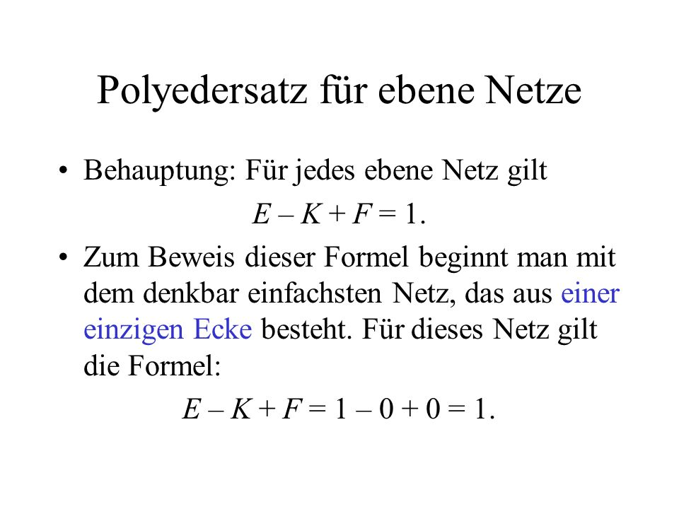 Polyedersatz für ebene Netze Behauptung: Für jedes ebene Netz gilt E – K + F = 1. Zum Beweis dieser Formel beginnt man mit dem denkbar einfachsten Net