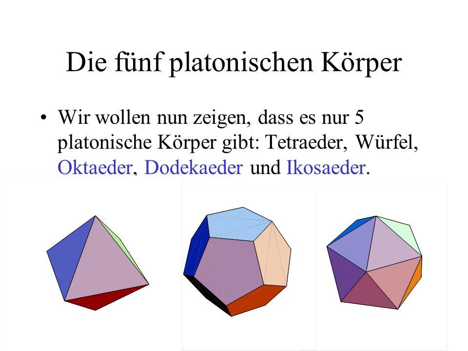 Die fünf platonischen Körper Wir wollen nun zeigen, dass es nur 5 platonische Körper gibt: Tetraeder, Würfel, Oktaeder, Dodekaeder und Ikosaeder.