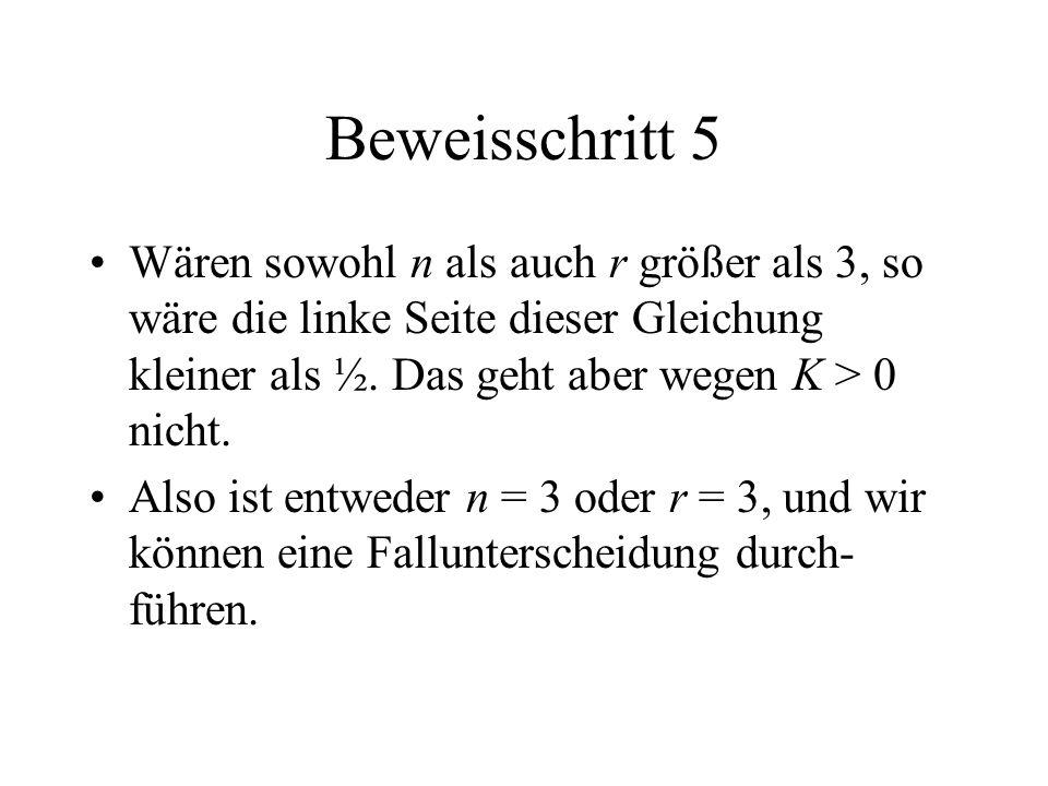 Beweisschritt 5 Wären sowohl n als auch r größer als 3, so wäre die linke Seite dieser Gleichung kleiner als ½. Das geht aber wegen K > 0 nicht. Also