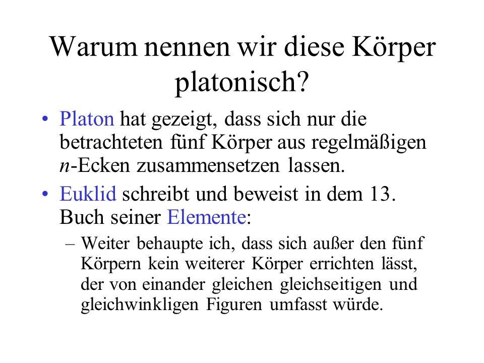 Warum nennen wir diese Körper platonisch? Platon hat gezeigt, dass sich nur die betrachteten fünf Körper aus regelmäßigen n-Ecken zusammensetzen lasse