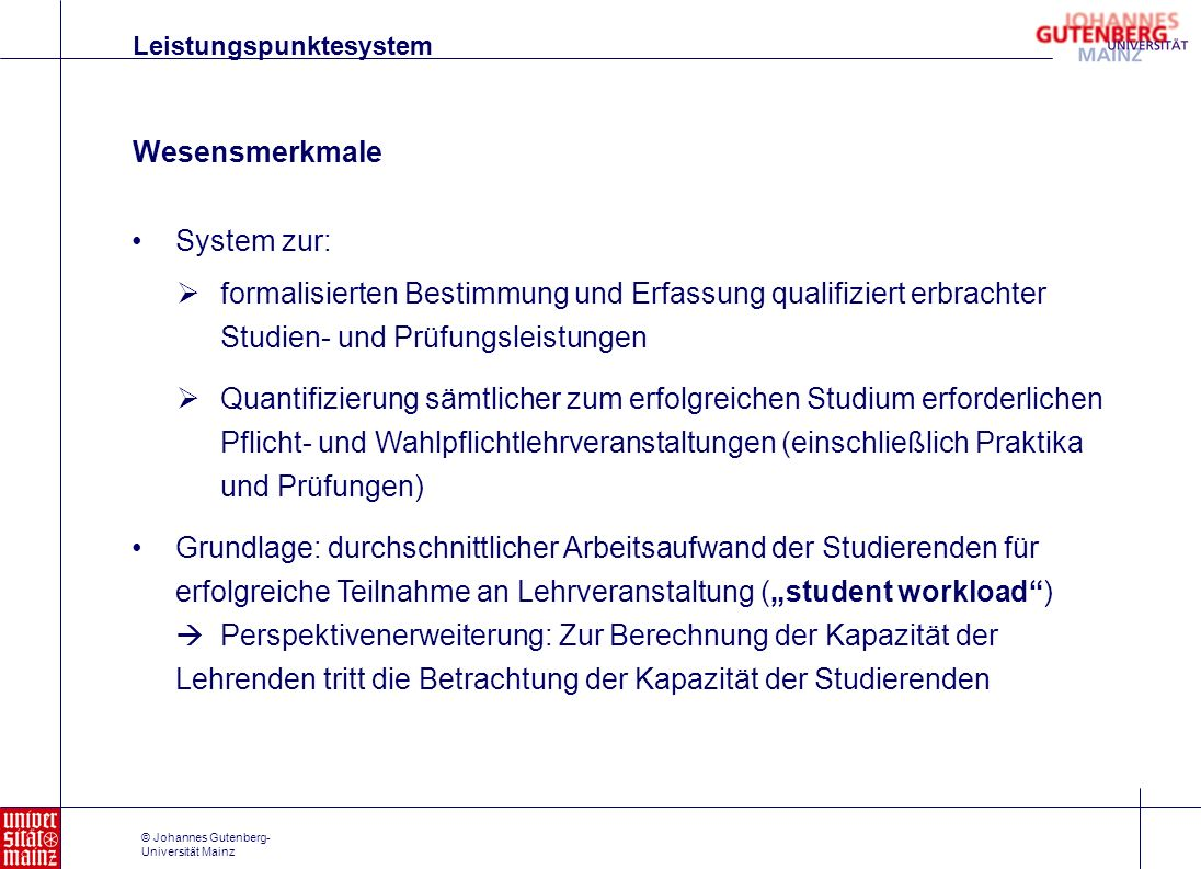 © Johannes Gutenberg- Universität Mainz Wesensmerkmale System zur: Grundlage: durchschnittlicher Arbeitsaufwand der Studierenden für erfolgreiche Teil
