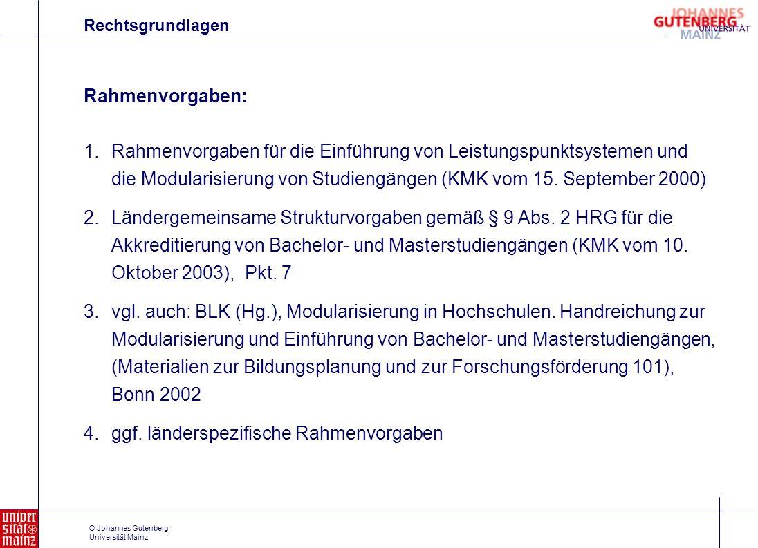 © Johannes Gutenberg- Universität Mainz Modulprüfung: Modularisierung in der Regel abschließende Prüfung; kumulative Modulprüfung nur in begründeten Einzelfällen zulässig; Prüfungsformen nicht festgelegt (schriftlich, mündlich, andere Formen) sollen zeitnah nach dem Absolvieren sämtlicher Lehrveranstal- tungen des Moduls stattfinden Grundsatz: Gesamtprüfung des Erreichen des Qualifikationsziels eine unter Prüfungsbedingung erbrachte qualifizierte Studienleistung kann eingerechnet werden; b) Länderspezifische Vorgaben (Bsp: Rheinland-Pfalz)