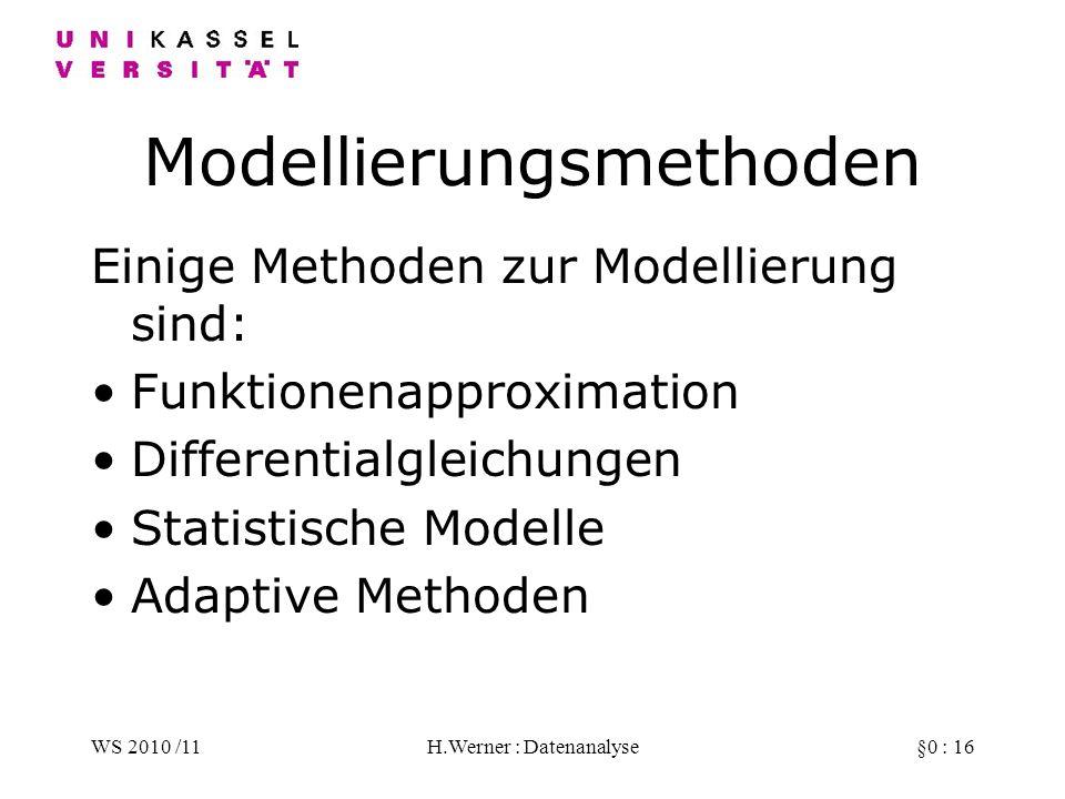 WS 2010 /11H.Werner : Datenanalyse§0 : 16 Modellierungsmethoden Einige Methoden zur Modellierung sind: Funktionenapproximation Differentialgleichungen Statistische Modelle Adaptive Methoden