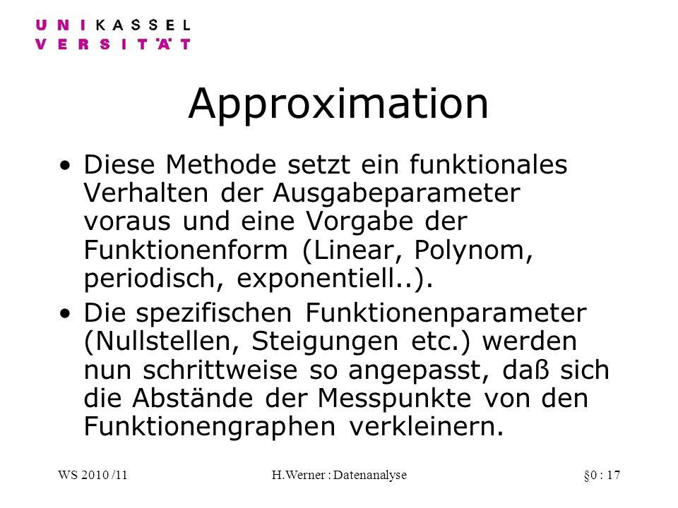 WS 2010 /11H.Werner : Datenanalyse§0 : 17 Approximation Diese Methode setzt ein funktionales Verhalten der Ausgabeparameter voraus und eine Vorgabe der Funktionenform (Linear, Polynom, periodisch, exponentiell..).