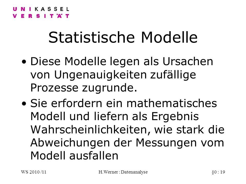 WS 2010 /11H.Werner : Datenanalyse§0 : 19 Statistische Modelle Diese Modelle legen als Ursachen von Ungenauigkeiten zufällige Prozesse zugrunde.