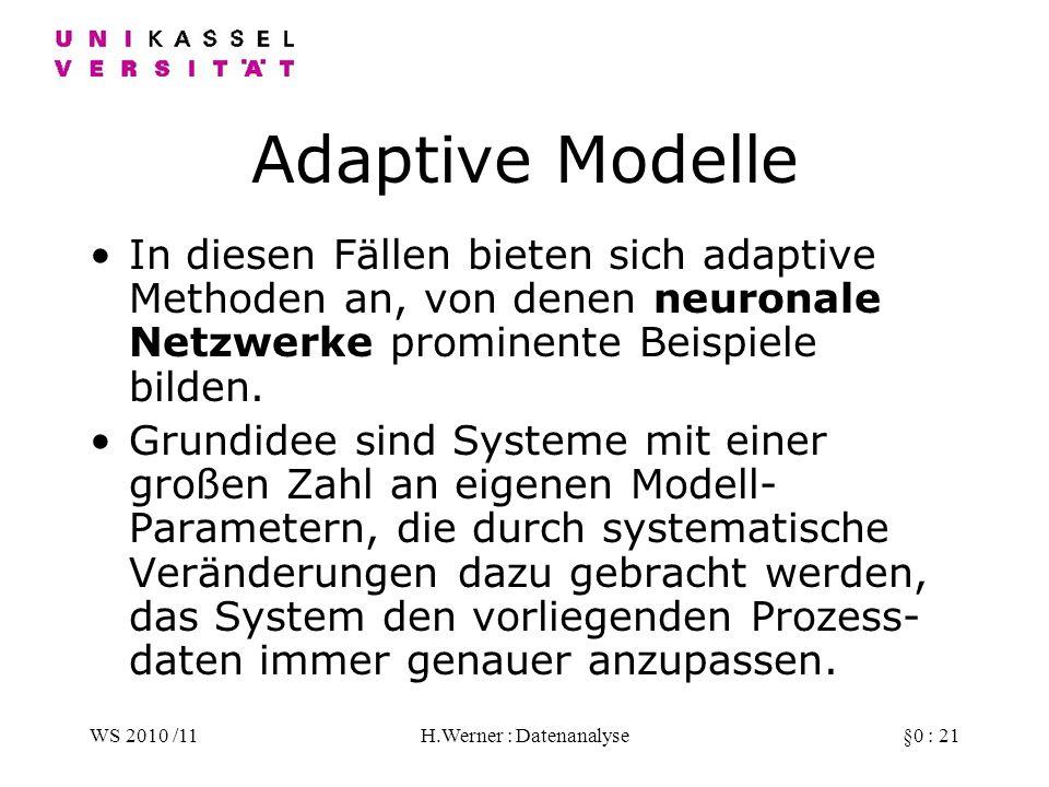 WS 2010 /11H.Werner : Datenanalyse§0 : 21 Adaptive Modelle In diesen Fällen bieten sich adaptive Methoden an, von denen neuronale Netzwerke prominente Beispiele bilden.