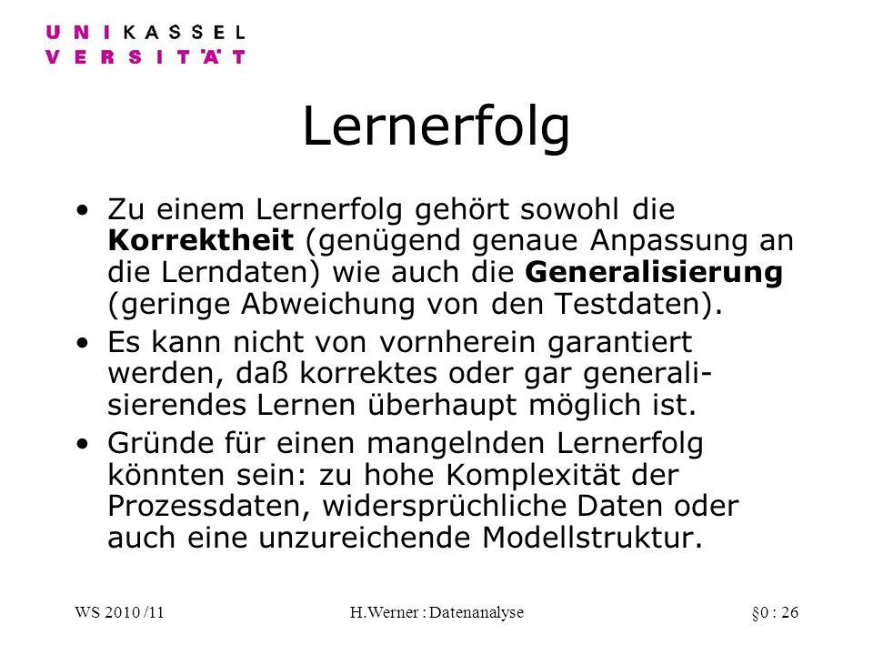 WS 2010 /11H.Werner : Datenanalyse§0 : 26 Lernerfolg Zu einem Lernerfolg gehört sowohl die Korrektheit (genügend genaue Anpassung an die Lerndaten) wie auch die Generalisierung (geringe Abweichung von den Testdaten).