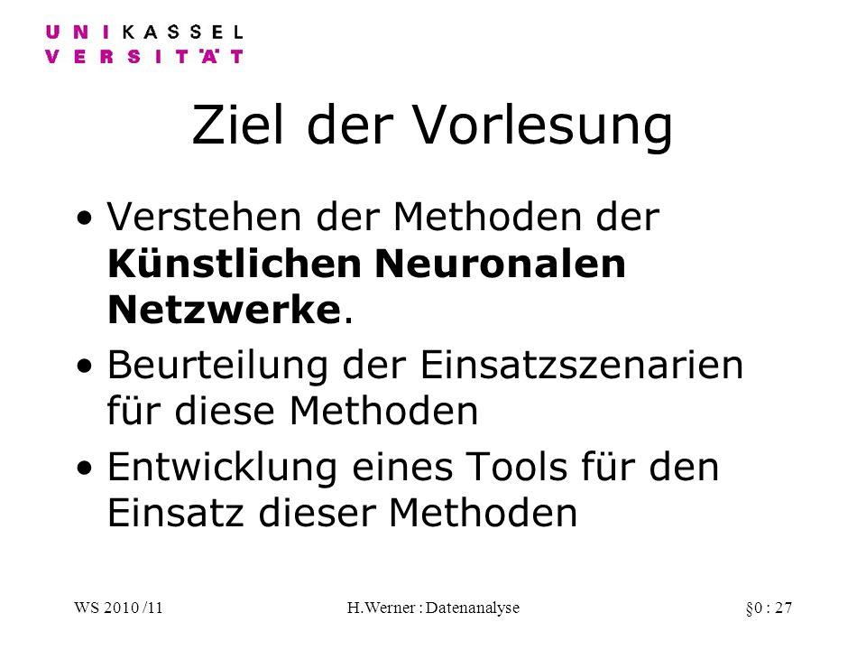 WS 2010 /11H.Werner : Datenanalyse§0 : 27 Ziel der Vorlesung Verstehen der Methoden der Künstlichen Neuronalen Netzwerke.