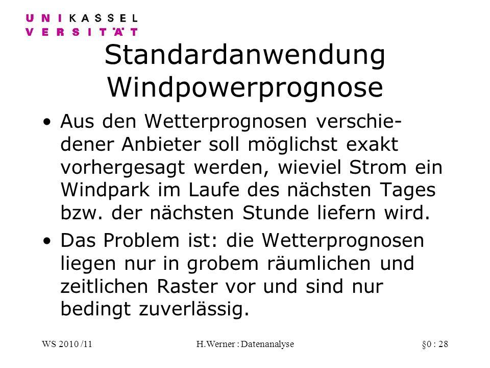 WS 2010 /11H.Werner : Datenanalyse§0 : 28 Standardanwendung Windpowerprognose Aus den Wetterprognosen verschie- dener Anbieter soll möglichst exakt vorhergesagt werden, wieviel Strom ein Windpark im Laufe des nächsten Tages bzw.